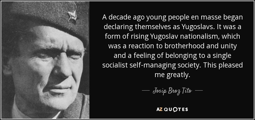 A decade ago young people en masse began declaring themselves as Yugoslavs. It was a form of rising Yugoslav nationalism, which was a reaction to brotherhood and unity and a feeling of belonging to a single socialist self-managing society. This pleased me greatly. - Josip Broz Tito