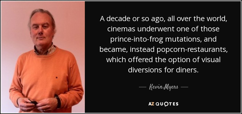 A decade or so ago, all over the world, cinemas underwent one of those prince-into-frog mutations, and became, instead popcorn-restaurants, which offered the option of visual diversions for diners. - Kevin Myers