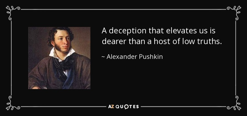 A deception that elevates us is dearer than a host of low truths. - Alexander Pushkin