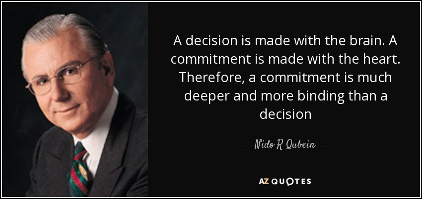 A decision is made with the brain. A commitment is made with the heart. Therefore, a commitment is much deeper and more binding than a decision - Nido R Qubein