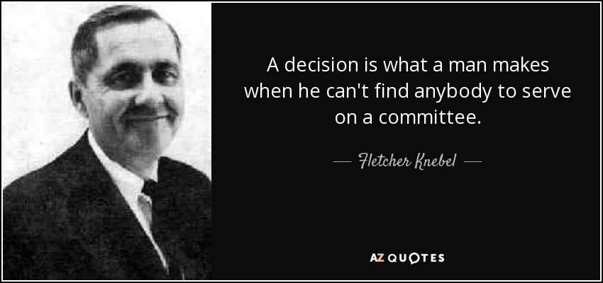 A decision is what a man makes when he can't find anybody to serve on a committee. - Fletcher Knebel