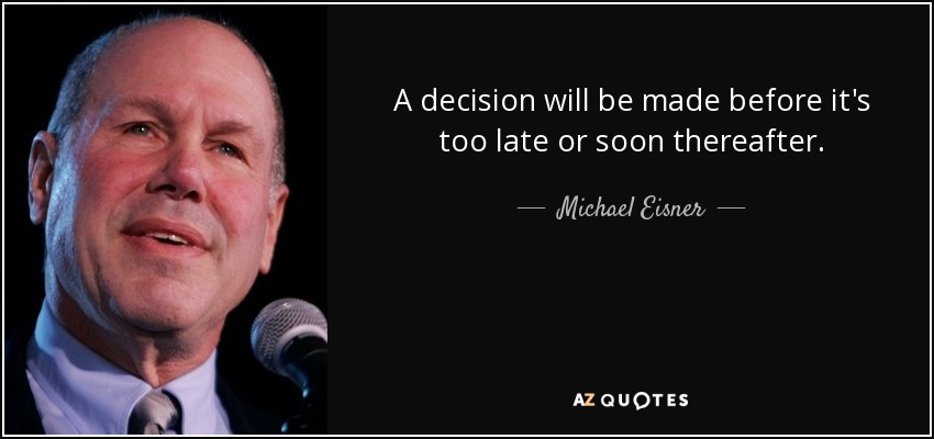 A decision will be made before it's too late or soon thereafter. - Michael Eisner