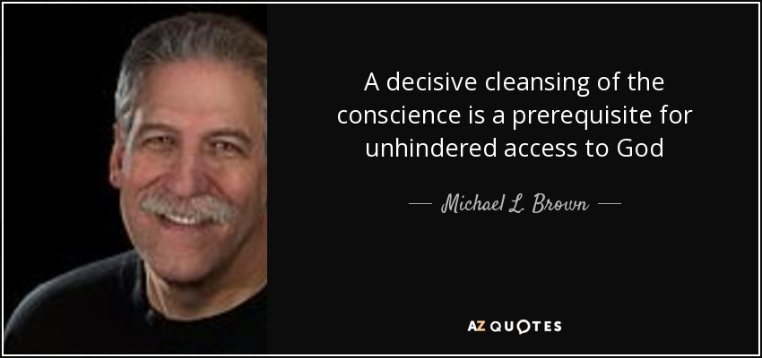 A decisive cleansing of the conscience is a prerequisite for unhindered access to God - Michael L. Brown
