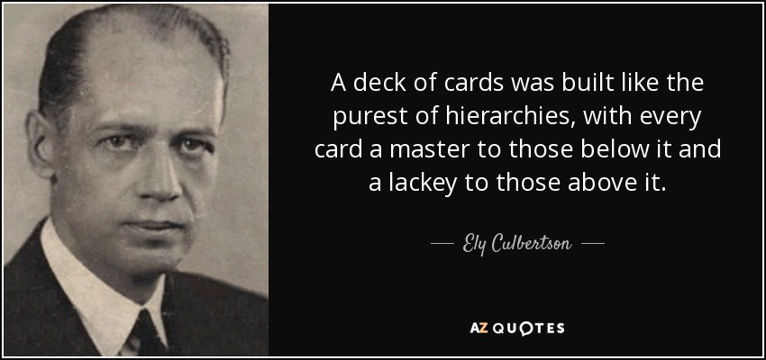 A deck of cards was built like the purest of hierarchies, with every card a master to those below it and a lackey to those above it. - Ely Culbertson