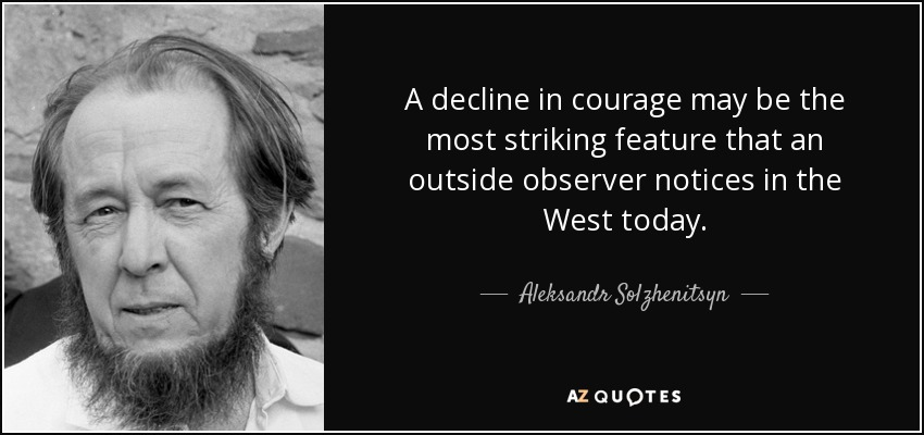 A decline in courage may be the most striking feature that an outside observer notices in the West today. - Aleksandr Solzhenitsyn