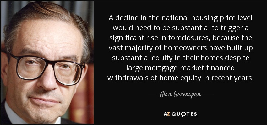 A decline in the national housing price level would need to be substantial to trigger a significant rise in foreclosures, because the vast majority of homeowners have built up substantial equity in their homes despite large mortgage-market financed withdrawals of home equity in recent years. - Alan Greenspan