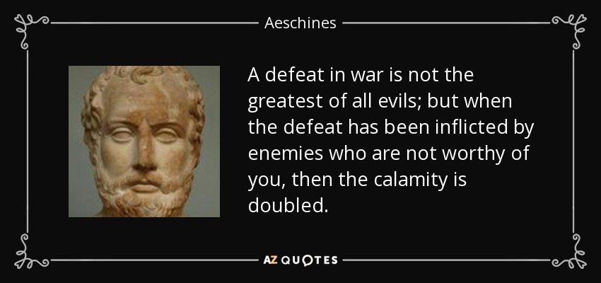 A defeat in war is not the greatest of all evils; but when the defeat has been inflicted by enemies who are not worthy of you, then the calamity is doubled. - Aeschines
