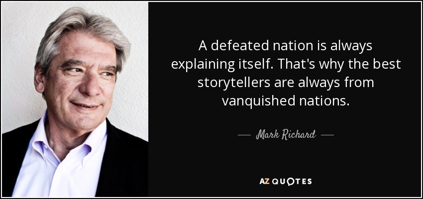 A defeated nation is always explaining itself. That's why the best storytellers are always from vanquished nations. - Mark Richard