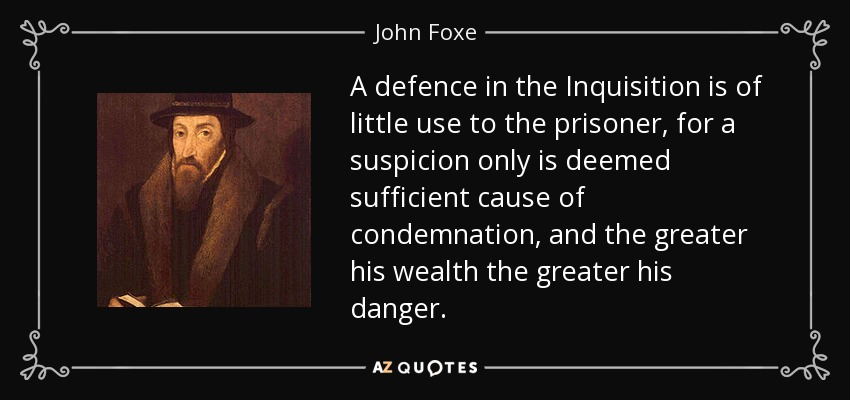 A defence in the Inquisition is of little use to the prisoner, for a suspicion only is deemed sufficient cause of condemnation, and the greater his wealth the greater his danger. - John Foxe