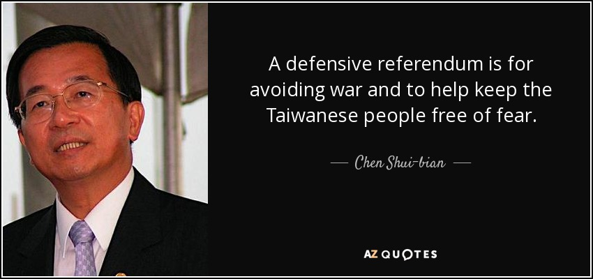 A defensive referendum is for avoiding war and to help keep the Taiwanese people free of fear. - Chen Shui-bian