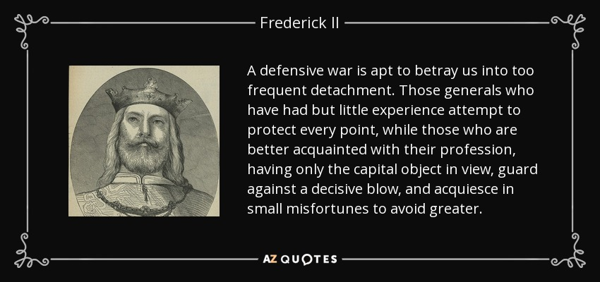A defensive war is apt to betray us into too frequent detachment. Those generals who have had but little experience attempt to protect every point, while those who are better acquainted with their profession, having only the capital object in view, guard against a decisive blow, and acquiesce in small misfortunes to avoid greater. - Frederick II, Holy Roman Emperor