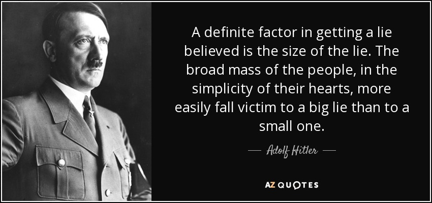 A definite factor in getting a lie believed is the size of the lie. The broad mass of the people, in the simplicity of their hearts, more easily fall victim to a big lie than to a small one. - Adolf Hitler