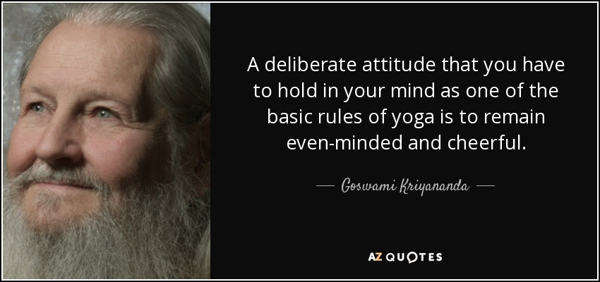A deliberate attitude that you have to hold in your mind as one of the basic rules of yoga is to remain even-minded and cheerful.. - Goswami Kriyananda