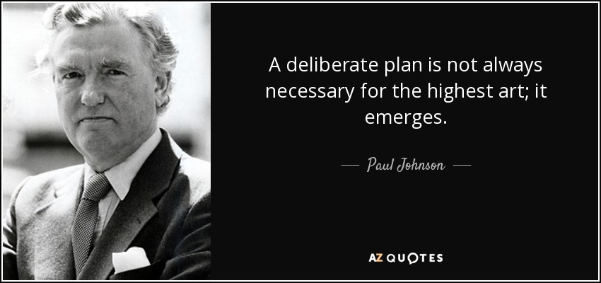 A deliberate plan is not always necessary for the highest art; it emerges. - Paul Johnson