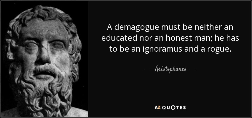 A demagogue must be neither an educated nor an honest man; he has to be an ignoramus and a rogue. - Aristophanes