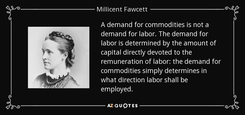 A demand for commodities is not a demand for labor. The demand for labor is determined by the amount of capital directly devoted to the remuneration of labor: the demand for commodities simply determines in what direction labor shall be employed. - Millicent Fawcett