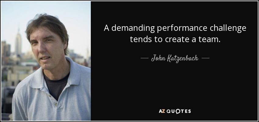 A demanding performance challenge tends to create a team. - John Katzenbach