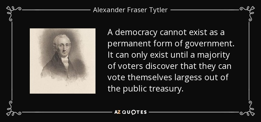 A democracy cannot exist as a permanent form of government. It can only exist until a majority of voters discover that they can vote themselves largess out of the public treasury. - Alexander Fraser Tytler