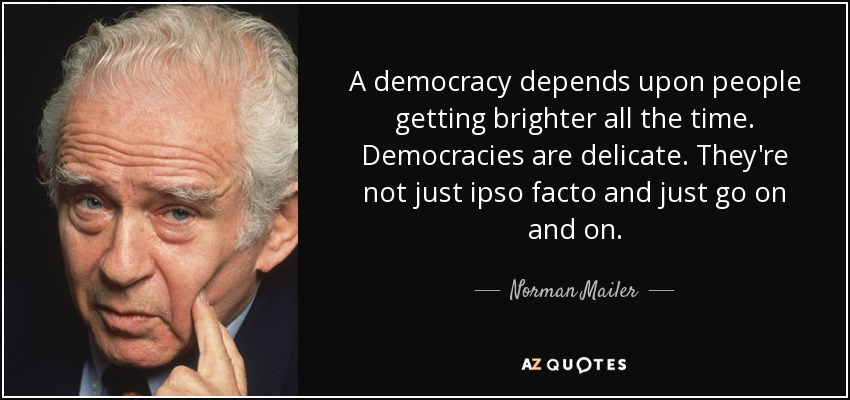 A democracy depends upon people getting brighter all the time. Democracies are delicate. They're not just ipso facto and just go on and on. - Norman Mailer