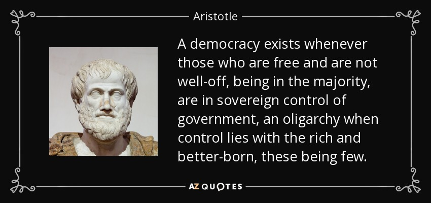 A democracy exists whenever those who are free and are not well-off, being in the majority, are in sovereign control of government, an oligarchy when control lies with the rich and better-born, these being few. - Aristotle