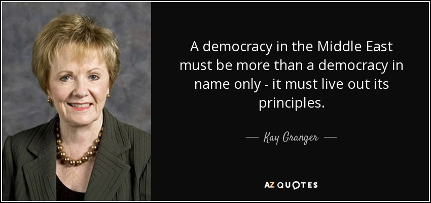 A democracy in the Middle East must be more than a democracy in name only - it must live out its principles. - Kay Granger