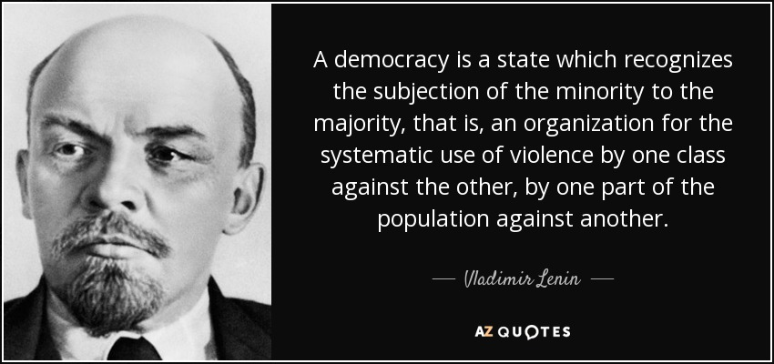 A democracy is a state which recognizes the subjection of the minority to the majority, that is, an organization for the systematic use of violence by one class against the other, by one part of the population against another. - Vladimir Lenin