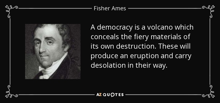 A democracy is a volcano which conceals the fiery materials of its own destruction. These will produce an eruption and carry desolation in their way. - Fisher Ames