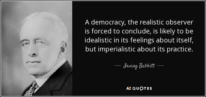 A democracy, the realistic observer is forced to conclude, is likely to be idealistic in its feelings about itself, but imperialistic about its practice. - Irving Babbitt