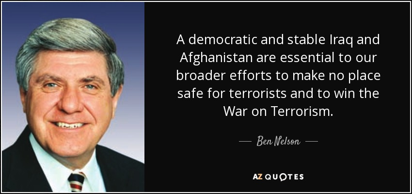 A democratic and stable Iraq and Afghanistan are essential to our broader efforts to make no place safe for terrorists and to win the War on Terrorism. - Ben Nelson