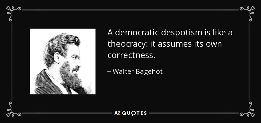 A democratic despotism is like a theocracy: it assumes its own correctness. - Walter Bagehot