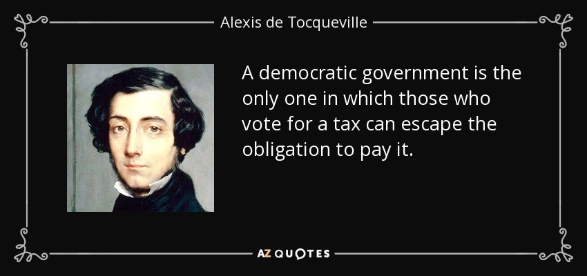 A democratic government is the only one in which those who vote for a tax can escape the obligation to pay it. - Alexis de Tocqueville