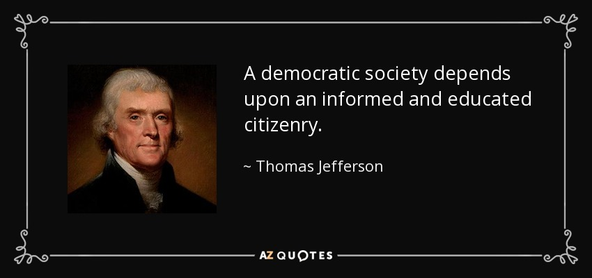 A democratic society depends upon an informed and educated citizenry. - Thomas Jefferson