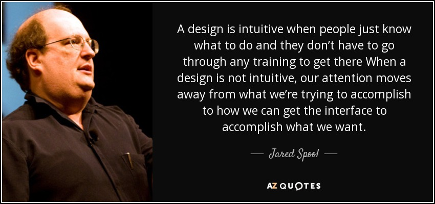 A design is intuitive when people just know what to do and they don't have to go through any training to get there When a design is not intuitive, our attention moves away from what we're trying to accomplish to how we can get the interface to accomplish what we want. - Jared Spool