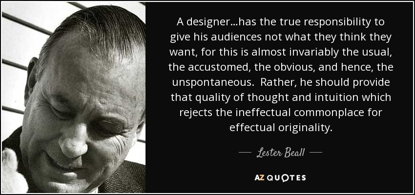 A designer…has the true responsibility to give his audiences not what they think they want, for this is almost invariably the usual, the accustomed, the obvious, and hence, the unspontaneous. Rather, he should provide that quality of thought and intuition which rejects the ineffectual commonplace for effectual originality. - Lester Beall