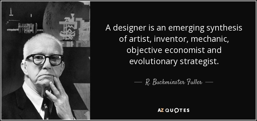 A designer is an emerging synthesis of artist, inventor, mechanic, objective economist and evolutionary strategist. - R. Buckminster Fuller