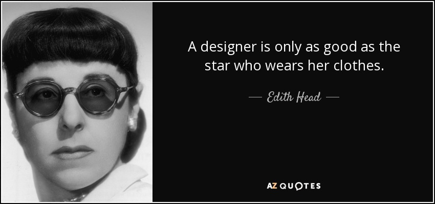 A designer is only as good as the star who wears her clothes. - Edith Head