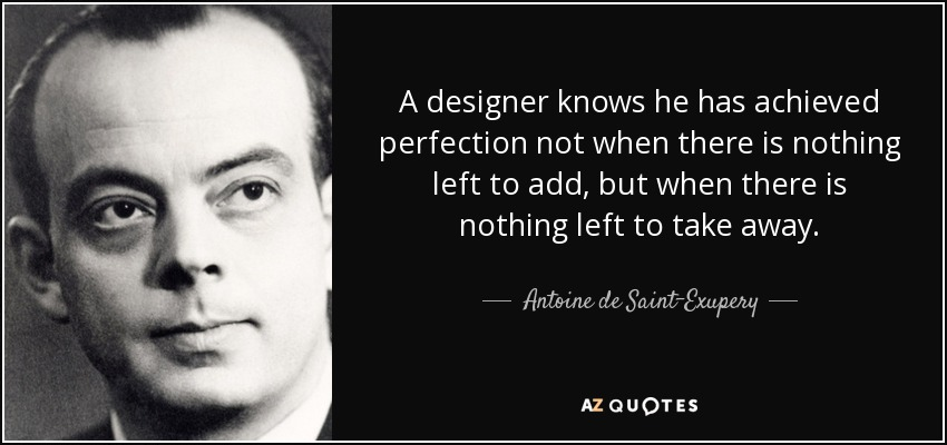 A designer knows he has achieved perfection not when there is nothing left to add, but when there is nothing left to take away. - Antoine de Saint-Exupery