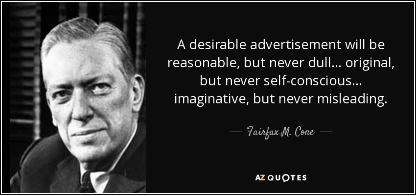 A desirable advertisement will be reasonable, but never dull ... original, but never self-conscious ... imaginative, but never misleading. - Fairfax M. Cone