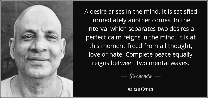 A desire arises in the mind. It is satisfied immediately another comes. In the interval which separates two desires a perfect calm reigns in the mind. It is at this moment freed from all thought, love or hate. Complete peace equally reigns between two mental waves. - Sivananda
