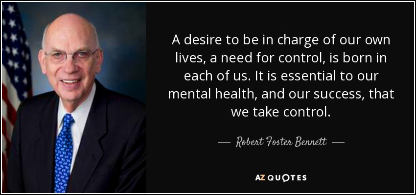 A desire to be in charge of our own lives, a need for control, is born in each of us. It is essential to our mental health, and our success, that we take control. - Robert Foster Bennett