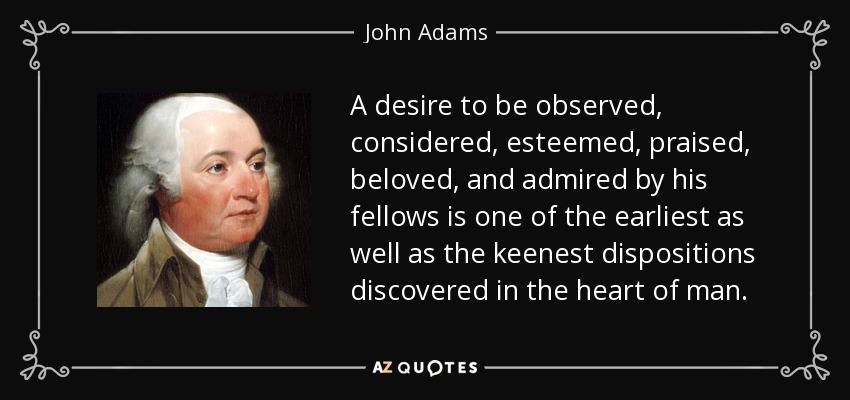 A desire to be observed, considered, esteemed, praised, beloved, and admired by his fellows is one of the earliest as well as the keenest dispositions discovered in the heart of man. - John Adams