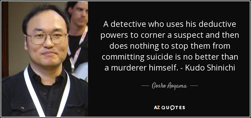A detective who uses his deductive powers to corner a suspect and then does nothing to stop them from committing suicide is no better than a murderer himself. - Kudo Shinichi - Gosho Aoyama