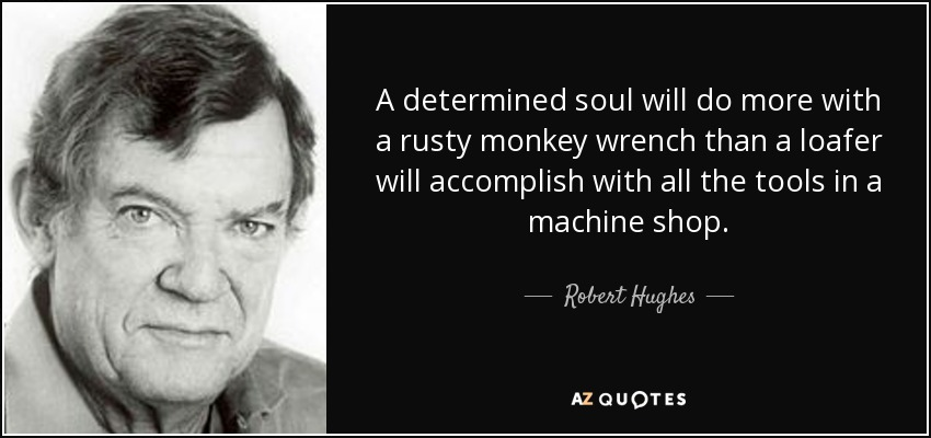 A determined soul will do more with a rusty monkey wrench than a loafer will accomplish with all the tools in a machine shop. - Robert Hughes
