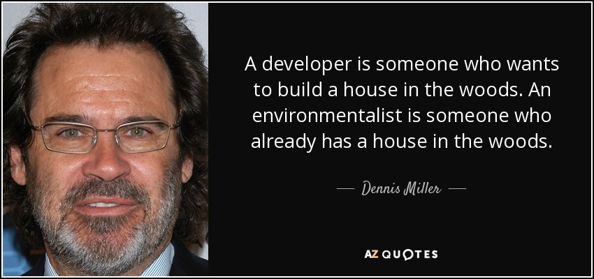 A developer is someone who wants to build a house in the woods. An environmentalist is someone who already has a house in the woods. - Dennis Miller
