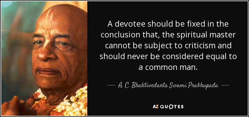 A devotee should be fixed in the conclusion that, the spiritual master cannot be subject to criticism and should never be considered equal to a common man. - A. C. Bhaktivedanta Swami Prabhupada