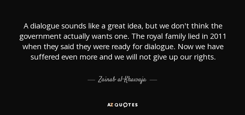 A dialogue sounds like a great idea, but we don't think the government actually wants one. The royal family lied in 2011 when they said they were ready for dialogue. Now we have suffered even more and we will not give up our rights. - Zainab al-Khawaja