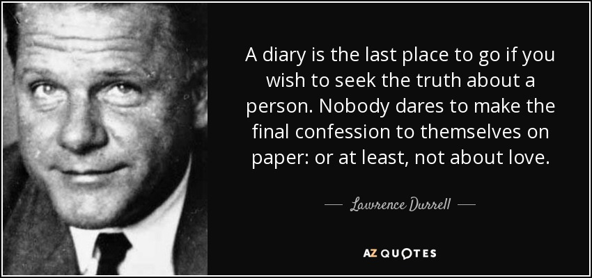 A diary is the last place to go if you wish to seek the truth about a person. Nobody dares to make the final confession to themselves on paper: or at least, not about love. - Lawrence Durrell