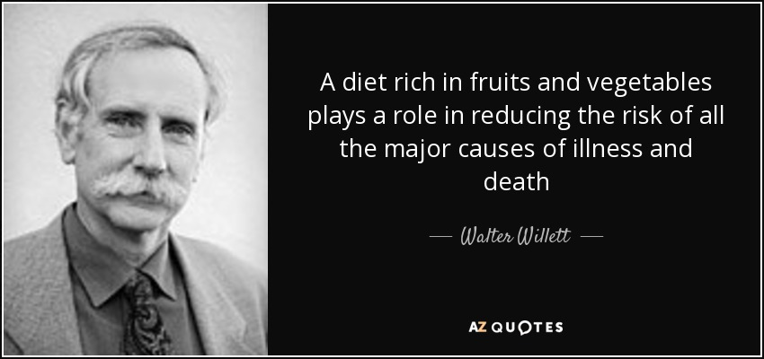 A diet rich in fruits and vegetables plays a role in reducing the risk of all the major causes of illness and death - Walter Willett