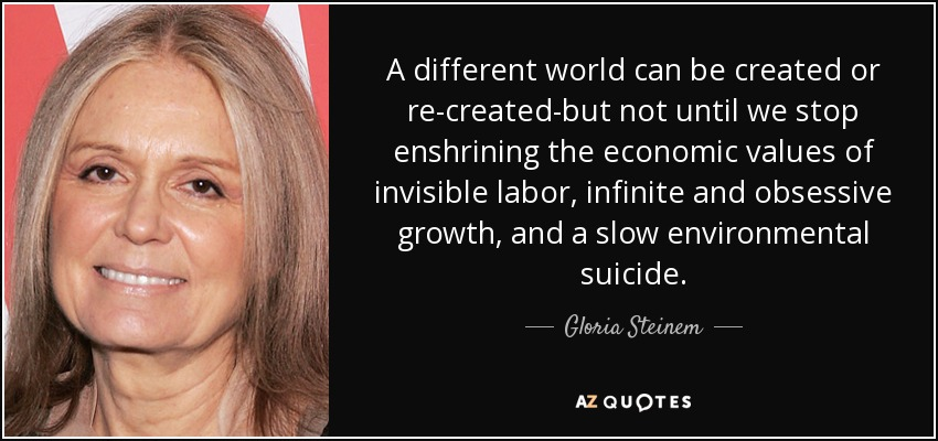 A different world can be created or re-created-but not until we stop enshrining the economic values of invisible labor, infinite and obsessive growth, and a slow environmental suicide. - Gloria Steinem