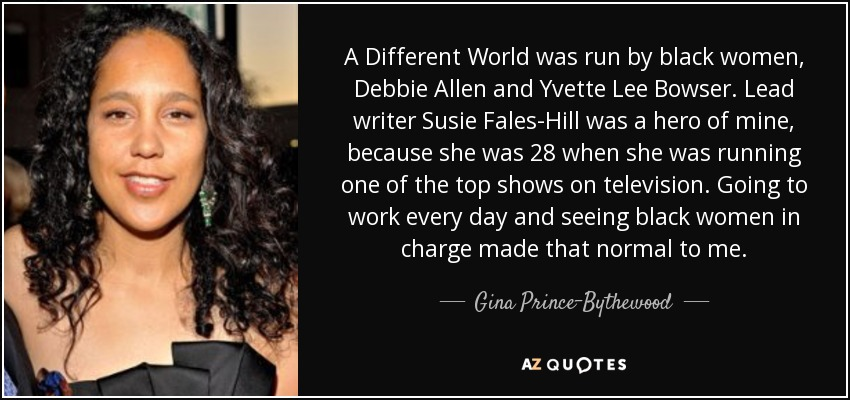 A Different World was run by black women, Debbie Allen and Yvette Lee Bowser. Lead writer Susie Fales-Hill was a hero of mine, because she was 28 when she was running one of the top shows on television. Going to work every day and seeing black women in charge made that normal to me. - Gina Prince-Bythewood